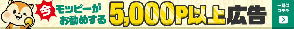 今モッピーがお勧めする5,000P以上広告!