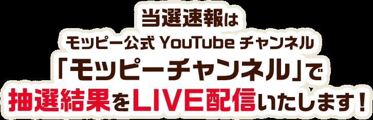 当選速報はモッピー公式YouTubeチャンネル「モッピーチャンネル」で抽選結果をLIVE配信いたします!