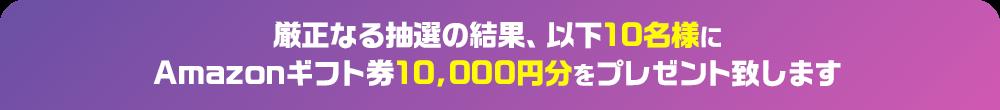 厳正なる抽選の結果、以下10名様にAmazonギフト券10,000円分をプレゼント致します