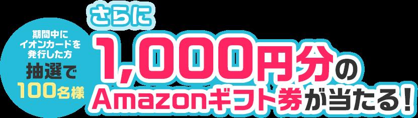 さらに期間中にイオンカードを発行した方の中から抽選で100名様に1,000円分のAmazonギフト券が当たる!