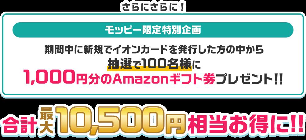 期間中に新規でイオンカードを発行した方の中から抽選で100名様に1,000円分のAmazonギフト券プレゼント!!合計最大10,500円相当お得に!