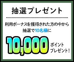 <抽選プレゼント>利用ボーナスを獲得された方の中から抽選で10名様に10,000ポイントプレゼント!