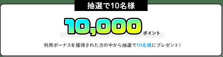 10,000ポイント 利用ボーナスを獲得された方の中から抽選で10名様にプレゼント!