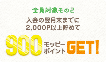 入会の翌月末までに2,000P以上貯めて900モッピーポイントGET!