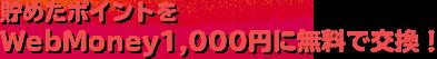 貯めたポイントをWebMoney1,000円に無料で交換!