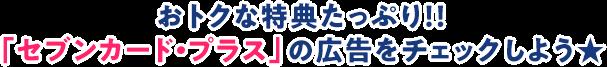 おトクな特典たっぷり!!「セブンカード・プラス」の広告をチェックしよう★