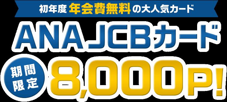 初年度年会費無料の大人気カード ANA JCBカード 最大8,000P!