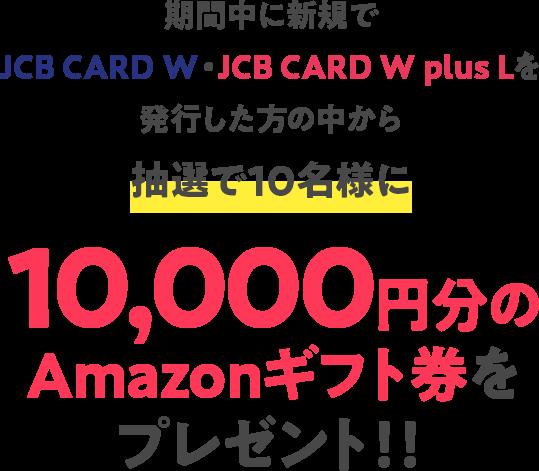 期間中に新規でJCB CARD W・JCB CARD W plus Lを発行した方の中から抽選で10名様に10,000円分のAmazonギフト券をプレゼント!