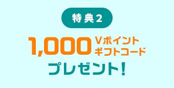 特典2 1,000Vポイントギフトコードプレゼント!