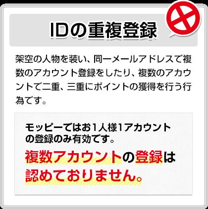 IDの重複登録:架空の人物を装い、同一メールアドレスで複数のアカウント登録をしたり、複数のアカウントで二重、三重にポイントの獲得を行う行為です。モッピーではお1人様1アカウントの登録のみ有効です。複数アカウントの登録は認めておりません。