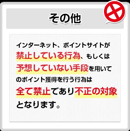 その他:インターネット、ポイントサイトが禁止している行為、もしくは予想していない手段を用いてのポイント獲得を行う行為は全て禁止であり不正の対象となります。